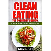 Clean Eating for beginners guide. 25 health and easy recipes for weight loss.