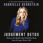Judgement Detox: Release the Beliefs That Hold You Back from Living a Better Life | Gabrielle Bernstein