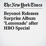 Beyoncé Releases Surprise Album 'Lemonade' after HBO Special | Joe Coscarelli