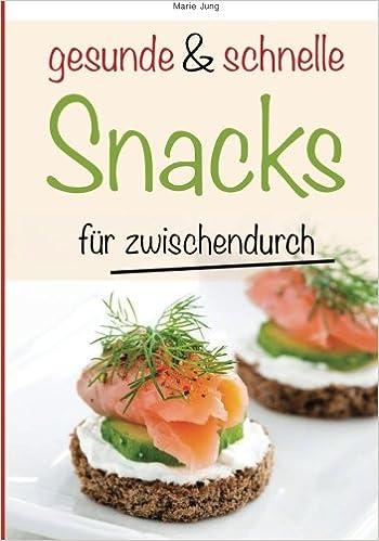gesunde und schnelle Snacks für zwischendurch: Rezepte fürs Büro, unterwegs und zu Hause: Volume 1