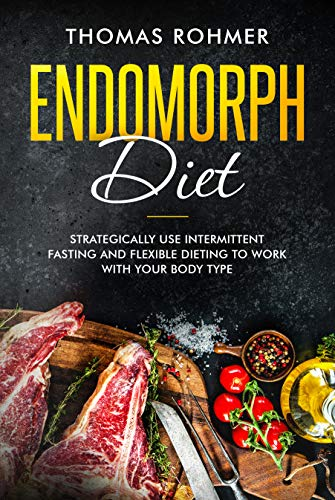 Endomorph Diet: Strategically Use Intermittent Fasting and Flexible Dieting to Work with Your Body Type (Intermittent Fasting Diet Plan For Fat Loss)