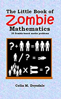 The Little Book of Zombie Mathematics: 25 Zombie-based Maths Problems by [Drysdale, Colin M.]