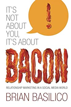 It's Not About You, It's About BACON! Relationship Marketing in a Social Media World by [Basilico, Brian]