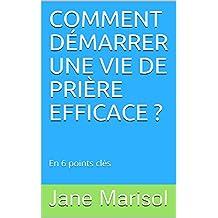 COMMENT DÉMARRER UNE VIE DE PRIÈRE EFFICACE ?: En 6 points clés (French Edition)