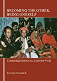 Becoming the Other, Being Oneself: Constructing Identities in a Connected World, Iain Walker, 1443823376