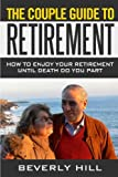 img - for The Couple Guide To Retirement: How to enjoy Your Retirement Until Death Do You Part (couples retirement, retirement guide, retirement book, retirement advice, couples) book / textbook / text book