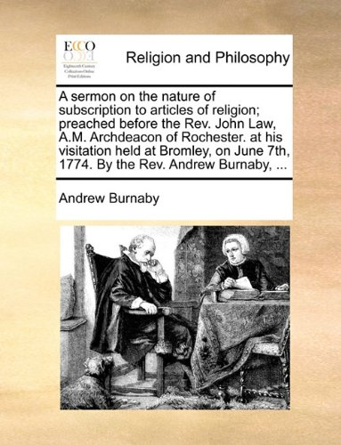 Download A sermon on the nature of subscription to articles of religion; preached before the Rev. John Law, A.M. Archdeacon of Rochester. at his visitation ... 7th, 1774. By the Rev. Andrew Burnaby, ... PDF