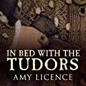 In Bed with the Tudors: From Elizabeth of York to Elizabeth I Hörbuch von Amy Licence Gesprochen von: Debra Burton