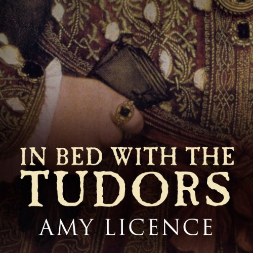 In Bed with the Tudors: From Elizabeth of York to Elizabeth I