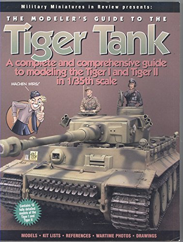 The Modeler's Guide to the Tiger Tank: A Complete qnd Comprehensive Guide to Modeling the Tiger I and Tiger II in 1/35th -