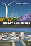 Energy and Empire : The Politics of Nuclear and Solar Power in the United States, Gonzalez, George A., 1438442955