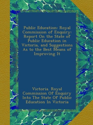 Public Education: Royal Commission of Enquiry: Report On the State of Public Education in Victoria, and Suggestions As to the Best Means of Improving It