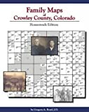 Family Maps of Crowley County, Colorado : Homesteads Edition, Boyd, Greg, 1420300784