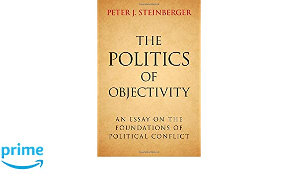 the politics of objectivity an essay on the foundations of the politics of objectivity an essay on the foundations of political conflict peter j steinberger 9781107109384 com books