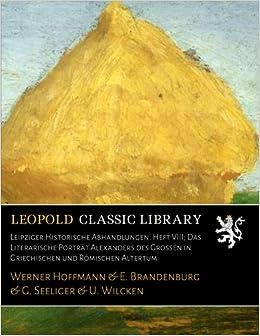 Book Leipziger Historische Abhandlungen. Heft VIII: Das Literarische Porträt Alexanders des Grossen in Griechischen und Römischen Altertum