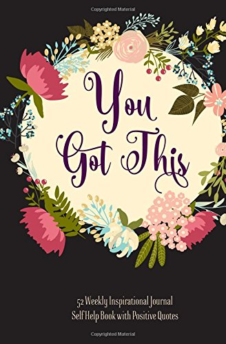 You Got This 52 Weekly Inspirational Journal Book to Write in, Self Help Book: Book with Positive Quotes, Positive Affirmations, Motivational Quotes ... Color Floral Designs, Lovely Gift Journal
