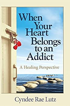 When Your Heart Belongs to an Addict: A Healing Perspective by [Lutz, Cyndee Rae]