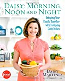 Daisy: Morning, Noon and Night: Bringing Your Family Together with Everyday Latin Dishes