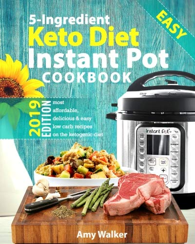 Keto Diet Instant Pot Cookbook 2019: Most Affordable, Quick & Easy 5-Ingredient or Less Recipes on the Ketogenic Diet by Amy Walker