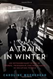 img - for A Train in Winter: An Extraordinary Story of Women, Friendship, and Resistance in Occupied France (The Resistance Trilogy) by Moorehead, Caroline (2011) Hardcover book / textbook / text book