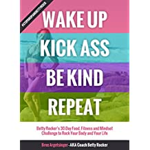 Wake Up, Kick Ass, Be Kind, Repeat: Betty Rocker's 30 Day Food, Fitness, and Mindset Challenge to Rock Your Body and Your Life