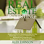 Real Estate Investing: Simple and Effective Strategies to Find Real Turn-Key Real Estate Properties for Passive Income, Marketing Your Properties and Budgeting for Your Real Estate Business   Alex Johnson