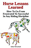 Horse Lessons Learned : How To Go From Frustrated To Successful In Any Riding Discipline