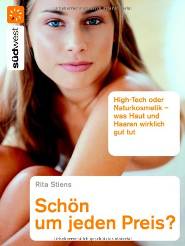 Schön um jeden Preis?: High-Tech oder Naturkosmetik - Was Haut und Haaren wirklich gut tut