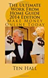 The Ultimate Work from Home Guide 2014 Edition, Ten R. Hall, 1494813890