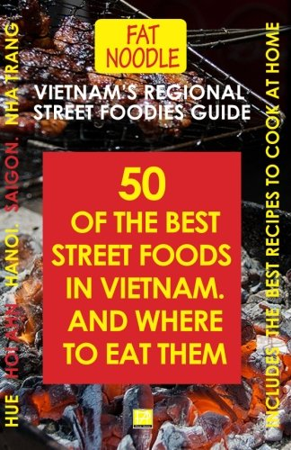 vietnam-s-regional-street-foodies-guide-fifty-of-the-best-street-foods-and-where-to-eat-them-fat-noodle-volume-1