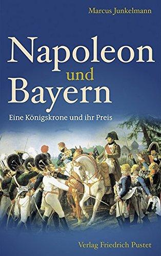 Napoleon und Bayern: Eine Königskrone und ihr Preis (Bayerische Geschichte)