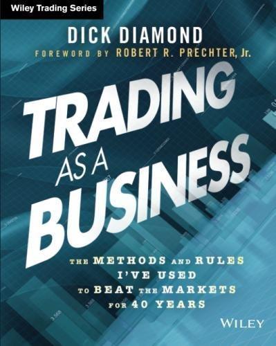 Trading as a Business: The Methods and Rules I've Used To Beat the Markets for 40 Years (Wiley Trading)