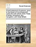 A Brief Statement of Opinions, Given in the Board of Commissioners, under the Sixth Article of the Treaty of Amity, Commerce, and Navigation, with Gre, See Notes Multiple Contributors, 0699112923