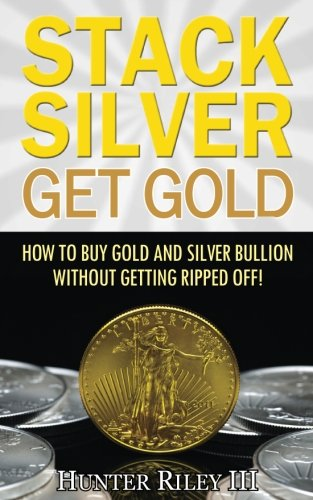 Stack Silver Get Gold: How To Buy Gold And Silver Bullion Without Getting Ripped Off! by The B24 Group