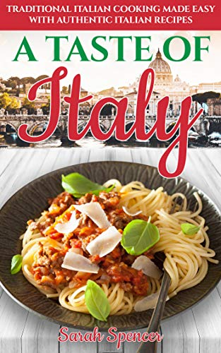 A Taste of Italy: Traditional Italian Cooking Made Easy with Authentic Italian Recipes (Best Recipes from Around the World Book 1)