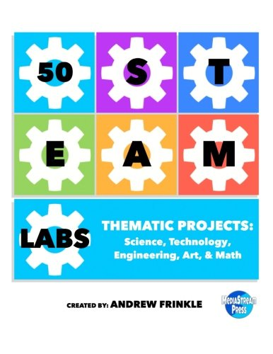 50 STEAM Labs: Thematic Projects: Science, Technology, Engineering, Art, & Math (Volume 1)