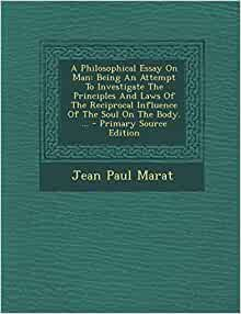 a philosophical essay on man marat The first work in which marat deals with philosophical problems was a short treatise already referred to, entitled an essay on the human soul, published in 1772.