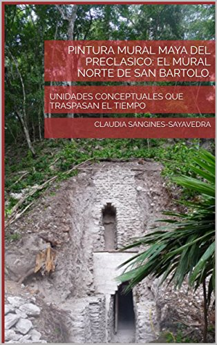 PINTURA MURAL MAYA DEL PRECLASICO: EL MURAL NORTE DE SAN BARTOLO.: UNIDADES CONCEPTUALES QUE TRASPASAN EL TIEMPO de [SANGINES-SAYAVEDRA, CLAUDIA]