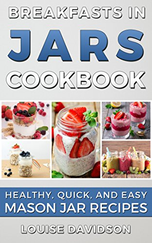 Breakfasts in Jars Cookbook: Healthy, Quick and Easy Mason Jar Recipes by [Davidson, Louise]