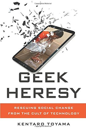 Geek Heresy: Rescuing Social Change from the Cult of Technology by Kentaro Toyama (2015-05-26)