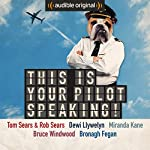 This Is Your Pilot Speaking!: An Audible Original | Tom Sears,Rob Sears,Miranda Kane,Bruce Winwood