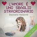 L'amore è uno sbaglio straordinario Audiobook by Daniela Volonté Narrated by Gianluca Crisafi, Perla Liberatori