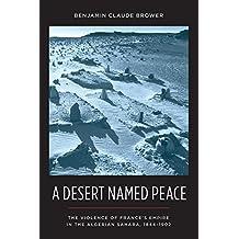 A Desert Named Peace: The Violence of France's Empire in the Algerian Sahara, 1844-1902