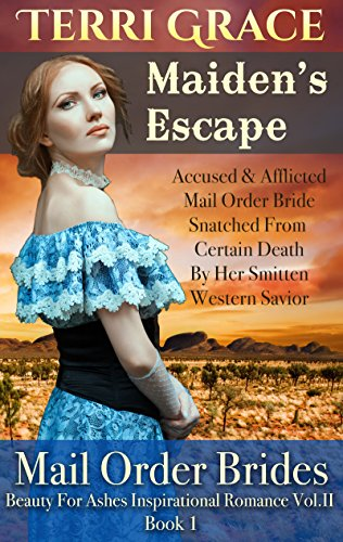 MAIL ORDER BRIDE: Maiden's Escape - Accused & Afflicted Mail Order Bride Snatched From Certain Death By Her Smitten Western Savior: Inspirational Historical ... Ashes Inspirational Romance Vol.II Book 1) by [Grace, Terri, Read, Pure]