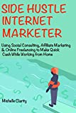 Side-Hustle Internet Marketer (New Business Ideas for 2018): Social Consulting, Affiliate Marketing & Online Freelancing for Making Part-Time Cash Online