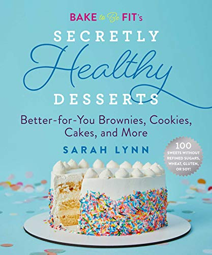 Bake to Be Fit's Secretly Healthy Desserts: Better-For-You Brownies, Cookies, Cakes and More by Sarah Lynn