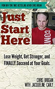 Just Start Here: Lose Weight, Get Stronger and FINALLY Succeed at Your Goals. by [Brogan, Chris, Carly, Jacqueline]