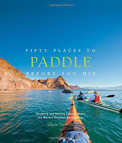 Fifty Places to Paddle Before You Die: Kayaking and Rafting