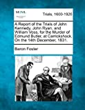 img - for A Report of the Trials of John Kennedy, John Ryan, and William Voss, for the Murder of Edmund Butler, at Carrickshock, On the 14th December, 1831. by Baron Foster (2012-02-14) book / textbook / text book
