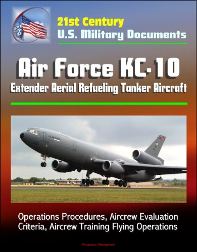 21st Century U.S. Military Documents: Air Force KC-10 Extender Aerial Refueling Tanker Aircraft - Operations Procedures, Aircrew Evaluation Criteria, Aircrew Training Flying Operations - Kc 10 Tanker